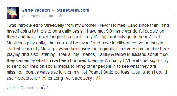 "I was introduced to StreetJelly from my Brother Trevor Holmes ,..and since then I find myself going to the site on a daily basis. I have met SO many wonderful people on there and have never laughed so hard in my life. I not only get to hear Great Musicians play daily,.. but can just be myself and have intelligent conversations in chat while quality Music plays wether covers or originals. I feel very comfortable here playing and also listening . I tell all my Friends, Family & fellow Musicians about it so they can enjoy what I have been honored to enjoy. A quality LIVE webcast sight. I try to send out links on social media to bring other people in to see what they are missing. I don,t always use jelly on my Hot Peanut Buttered toast,...but when I do,...I use "" StreetJelly "" lol Long live StreetJelly !"