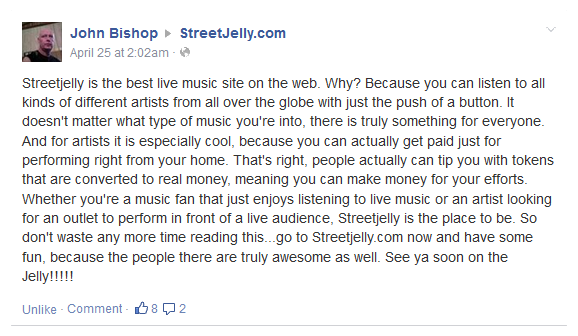 Streetjelly is the best live music site on the web. Why? Because you can listen to all kinds of different artists from all over the globe with just the push of a button. It doesn't matter what type of music you're into, there is truly something for everyone. And for artists it is especially cool, because you can actually get paid just for performing right from your home. That's right, people actually can tip you with tokens that are converted to real money, meaning you can make money for your efforts. Whether you're a music fan that just enjoys listening to live music or an artist looking for an outlet to perform in front of a live audience, Streetjelly is the place to be. So don't waste any more time reading this...go to Streetjelly.com now and have some fun, because the people there are truly awesome as well. See ya soon on the Jelly!!!!!
