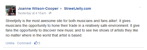 Streetjelly is the most awesome site for both musicians and fans alike!. It gives musicians the opportunity to hone their trade in a relatively safe environment. It give fans the opportunity to discover new music and to see live shows of artists they like no matter where in the world that artist is based.