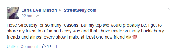 I love Streetjelly for so many reasons! But my top two would probably be, I get to share my talent in a fun and easy way and that I have made so many huckleberry friends and almost every show I make at least one new friend